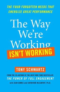 The Way We're Working Isn't Working: The Four Forgotten Needs That Energize Great Performance by Tony Schwartz, Jean Gomes & Catherine McCarthy Ph.D.