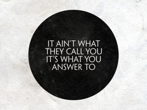 2012-05-22-it_aint_what_they_call_you_its_what_you_answer_to.jpg