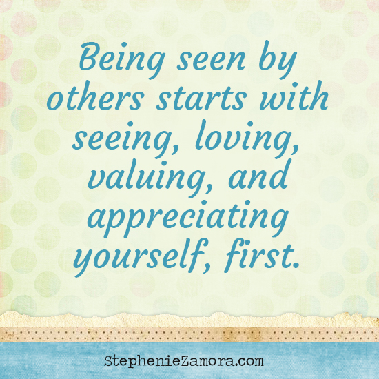 Be Seen, Loved, Appreciated and Valued for Who You Really Are