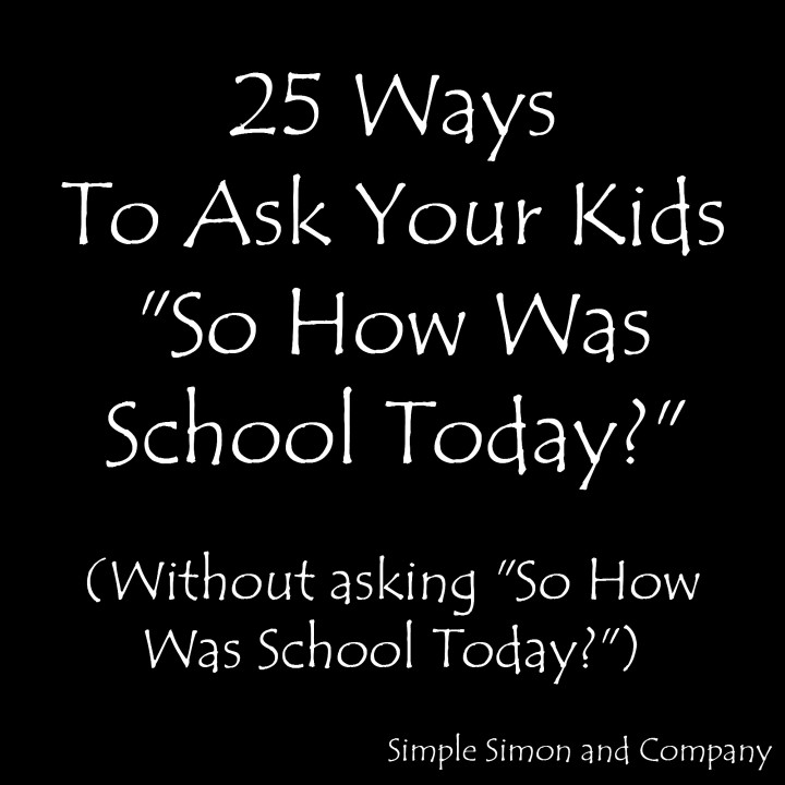 Ways To Ask Your Kids So How Was School Today Without Asking - 21 perfect responses to the question hows life