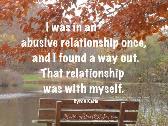 2015-01-12-IwasinanabusiverelationshiponceandIfoundawayout.Thatrelationshipwaswithmyself.ByronKatie.JPG