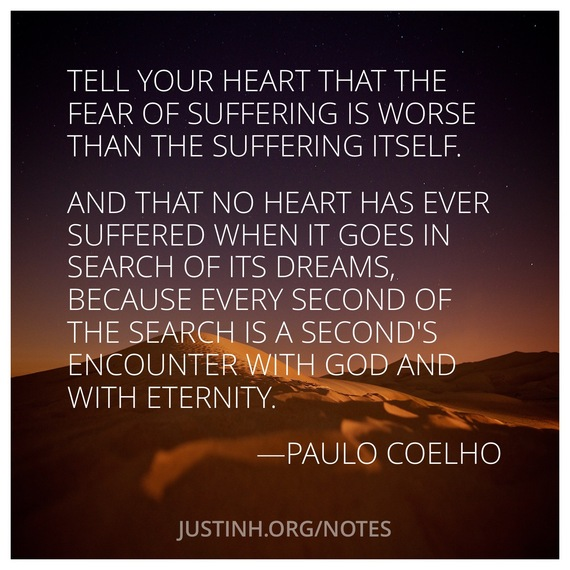 Tell your heart that the fear of suffering is worse than the suffering itself...