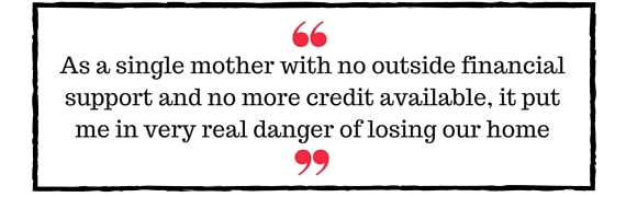 Block Quote: As a single mother with no outside financial support and no more credit available, it put me in very real danger of losing our home