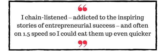 Block Quote: I chain-listened - addicted to the inspiring stories of entrepreneurial success - and often on 1.5 speed so I could eat them up even quicker
